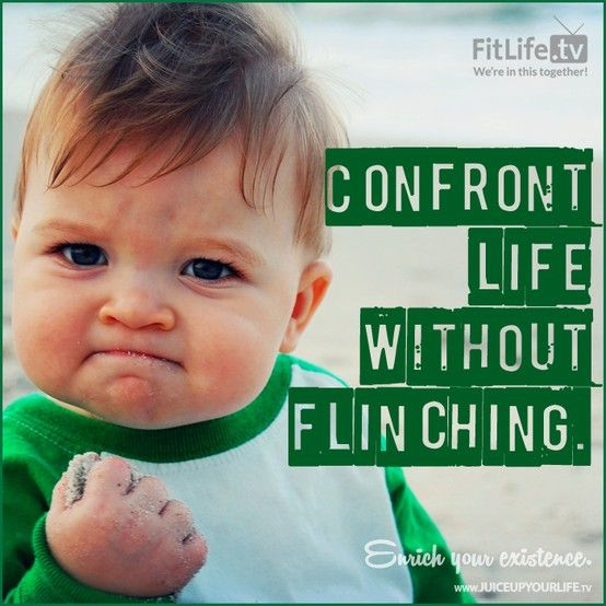 Confront life without flinching.