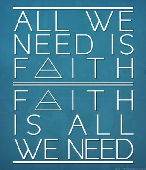 All we need is faith, faith is all we need.  - End Of All Days by 30STM