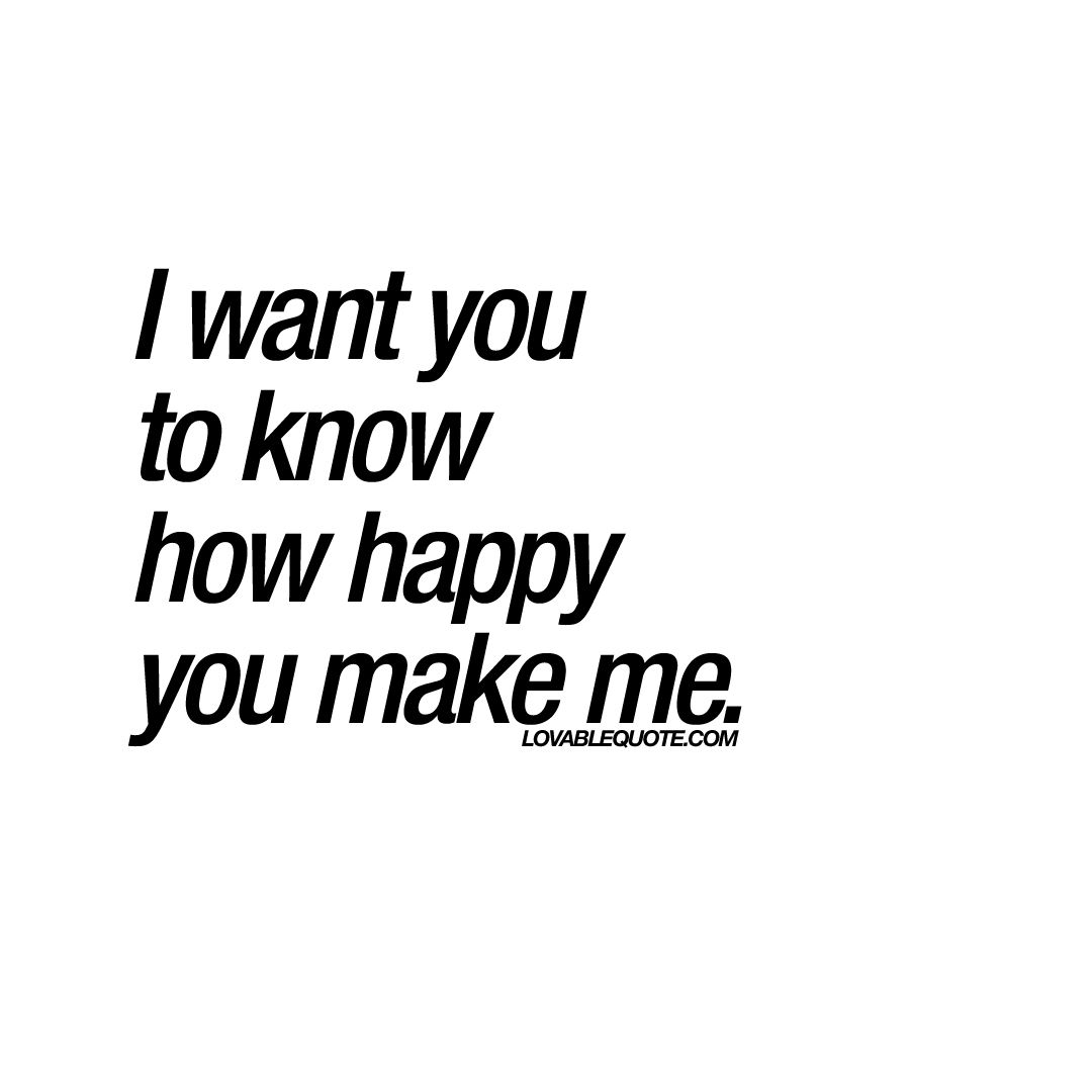 I Want You To Know How Happy You Make Me Quote Make You Happy Quotes Make Me Happy Quotes You Make Me Happy Quotes