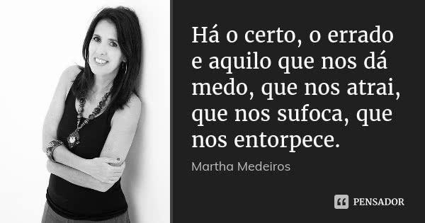 Há o certo, o errado e aquilo que nos dá medo, que nos atrai, que nos sufoca, que nos entorpece. — Martha Medeiros