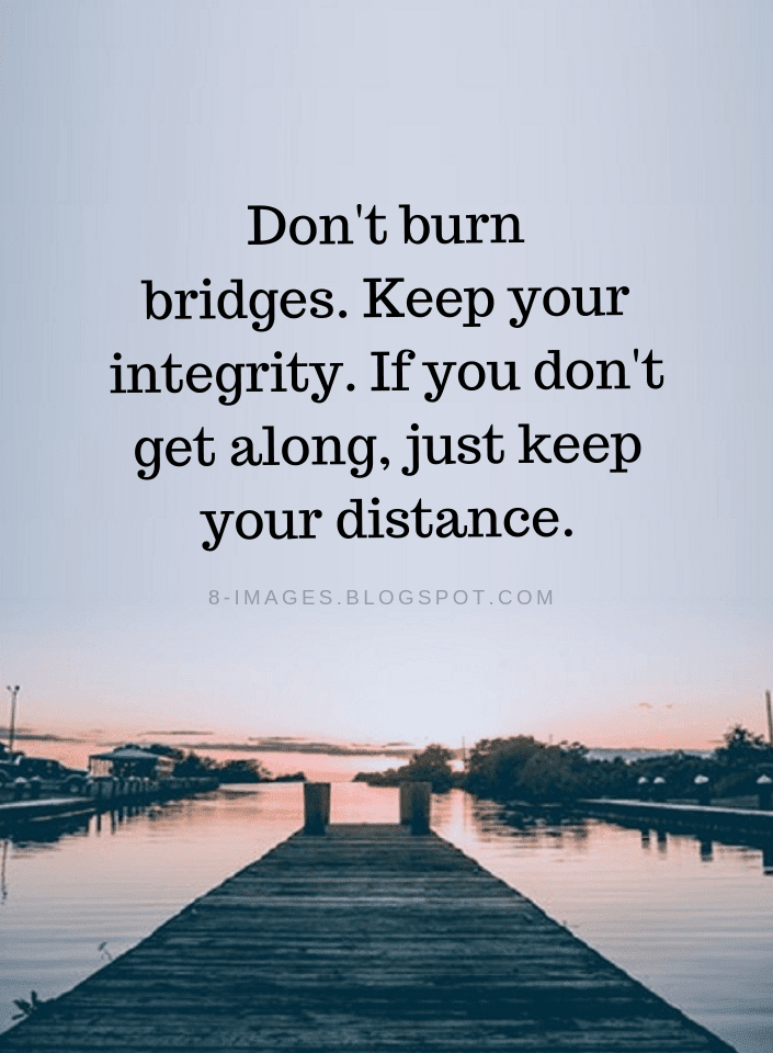 Don't burn bridges. Keep your integrity. If you don't get along, just keep | Never Burn Bridges Quotes - Quotes