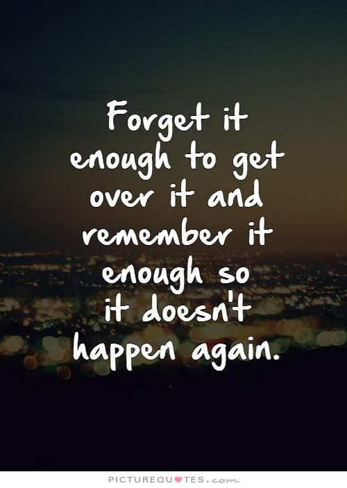 Forget It Enough To Get Over It And Remember It Enough So It Doesnt