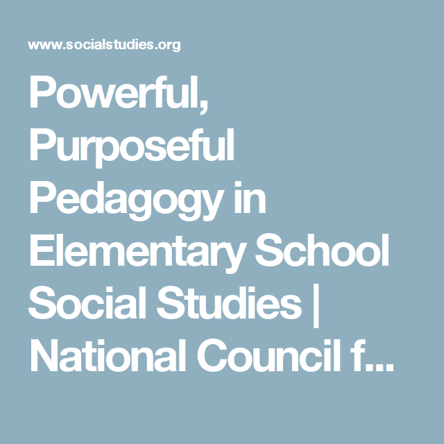 Powerful Purposeful Pedagogy In Elementary School Social Studies National Council For The Social Studies Social Studies Elementary Schools Pedagogy
