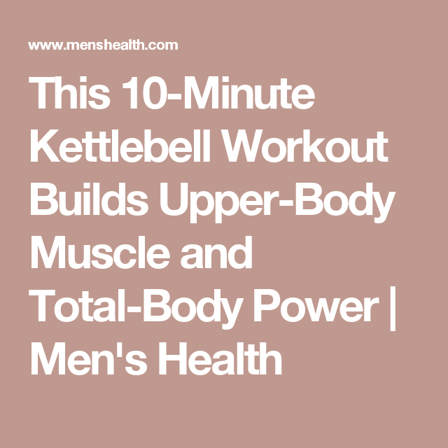 This 10-Minute Kettlebell Workout Builds Upper-Body Muscle and Total-Body Power | Men's Health