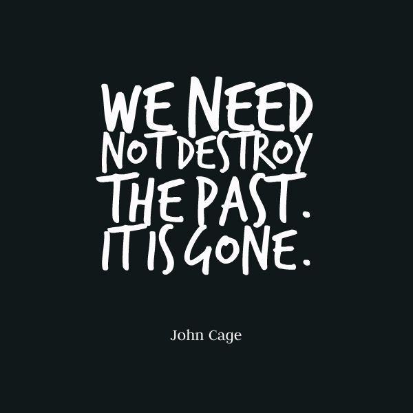 John Cage, We need not destroy the past, it is gone   Best quotes, Life quotes, Past quotes