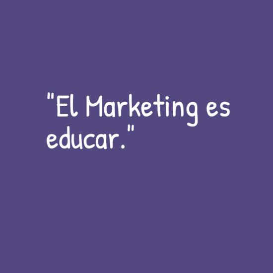 """""""El Marketing es educar."""""""