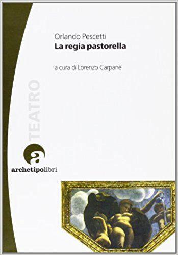 La regia pastorella / Orlando Pescetti ; a cura di Lorenzo Carpanè Publicación Bologna : ArchetipoLibri, [2012]