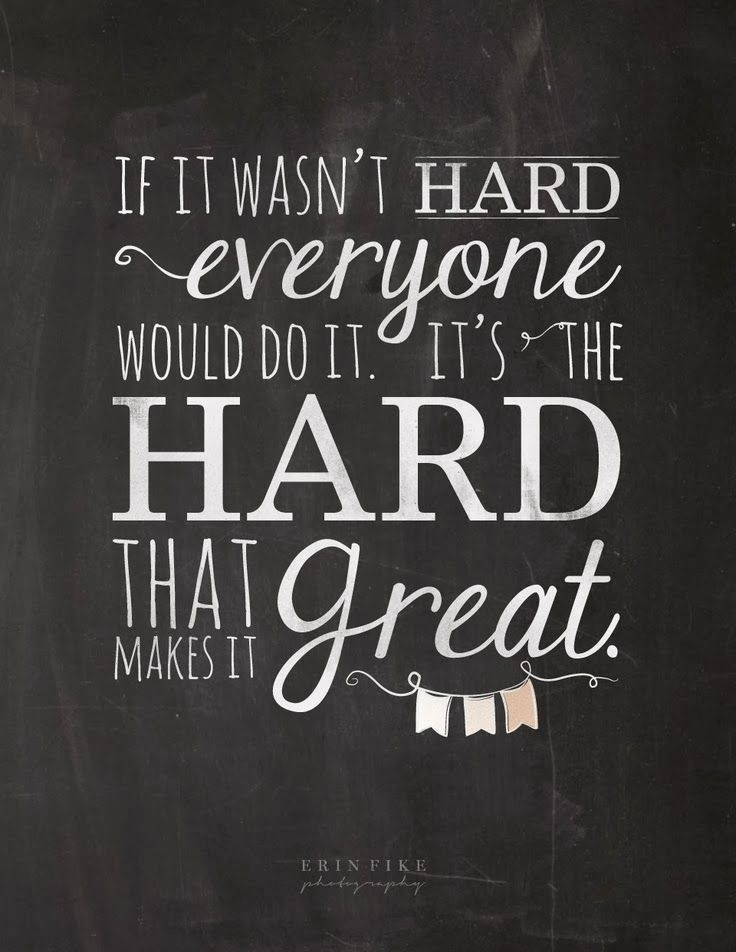 If it wasn't hard everyone would do it. It's the hard that