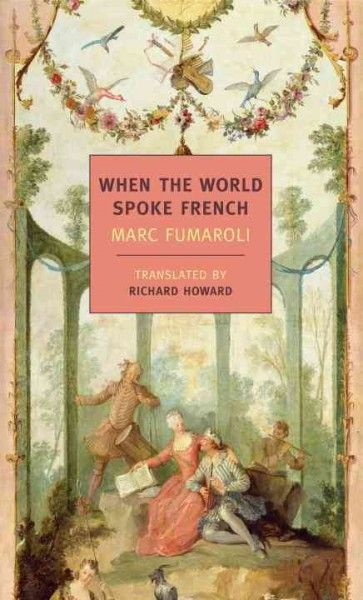 When the world spoke French / Marc Fumaroli ; translated from the French by Richard Howard.