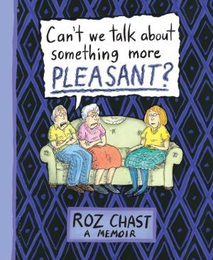 Can T We Talk About Something More Pleasant A Memoir Best Books Of 2014 Roz Chast Memoir Books
