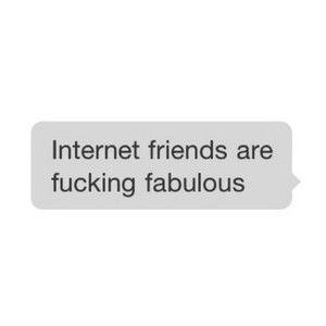 True Story Internet Friends Quotes Internet Friends Friends Quotes