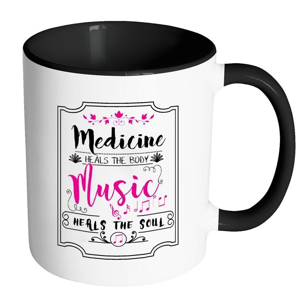 Medicine Heals The Body Music Heals The Soul - White 11oz Accent ...