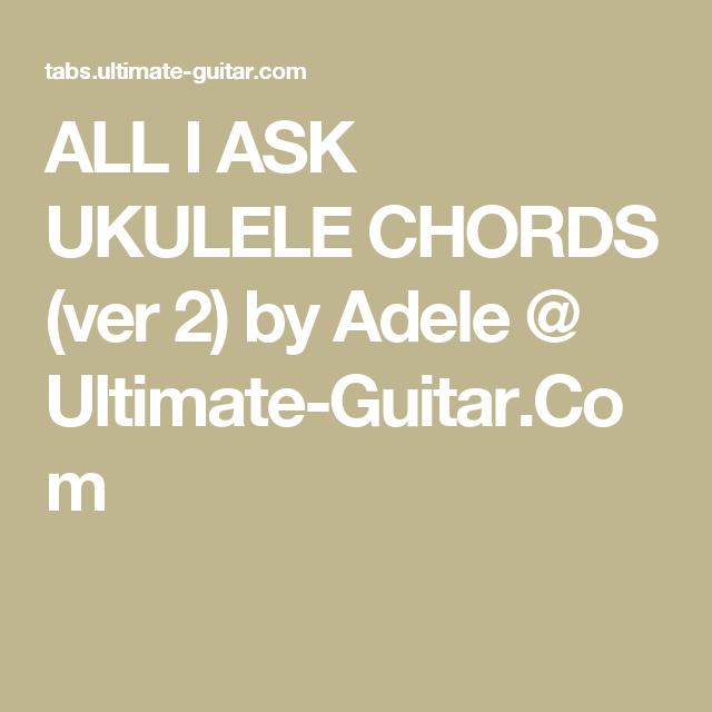 ALL I ASK UKULELE CHORDS (ver 2) by Adele @ Ultimate-Guitar.Com ...