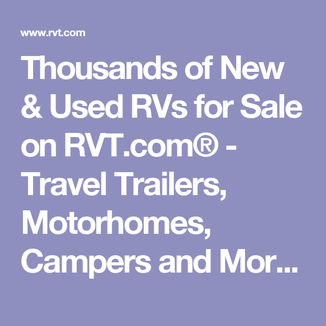 Thousands Of New Used Rvs For Sale On Rvt Com Travel Trailers Motorhomes Campers And More Sell An Rv Online Used Rvs For Sale Used Rvs Rvs For Sale