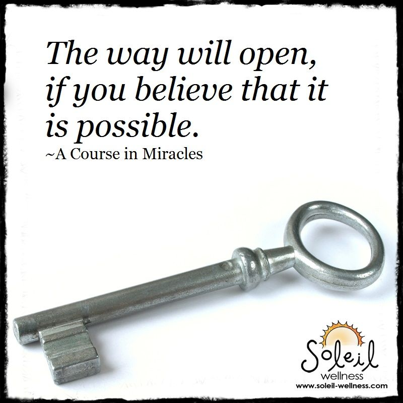The way will open, if you believe that it is possible.  -- A Course in Miracles