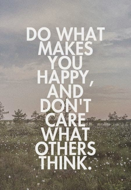 Do what makes you happy, and don't care what others think
