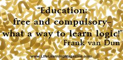 """""""Education: free and compulsory - what a way to learn logic."""" Frank van Dun"""