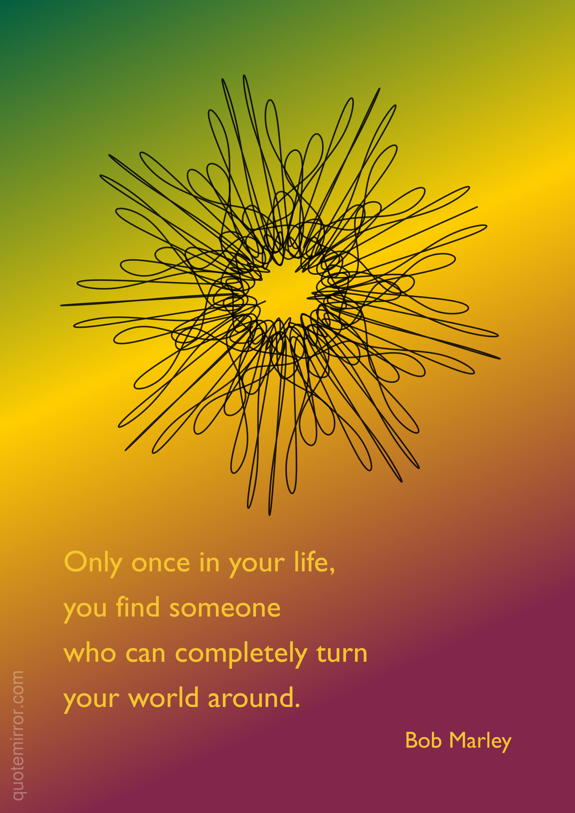 Only once in your life, you find someone who can completely turn your world around. –Bob Marley #life #someone #world http://www.quotemirror.com/bob-marley-collection-1/only-once-in-your-life/