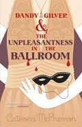 Dandy Gilver & the Unpleasantness in the Ballroom by Catriona McPherson