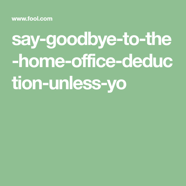 Say Goodbye To The Home Office Deduction -- Unless You Do