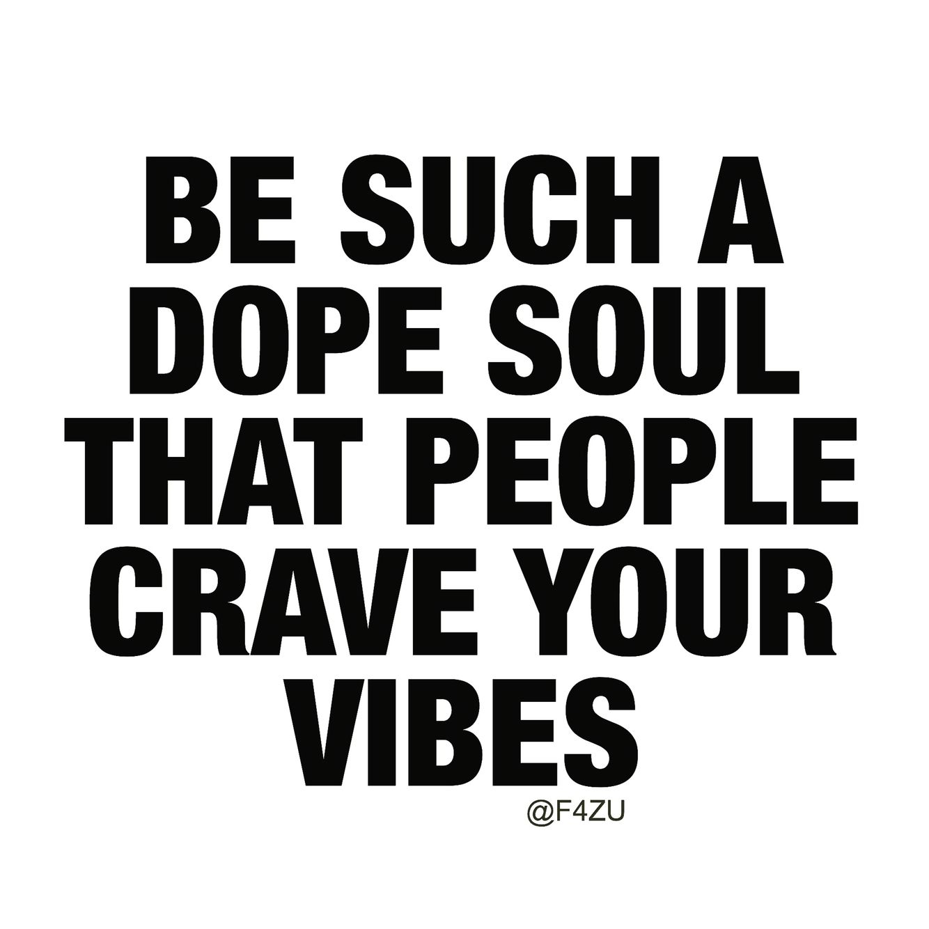 Be such a dope Soul, that people crave your vibes