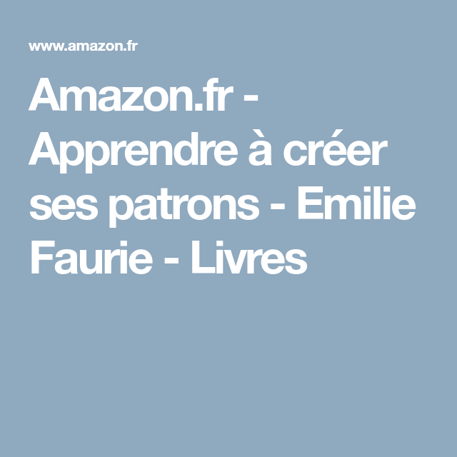 Amazon.fr - Apprendre à créer ses patrons - Emilie Faurie - Livres