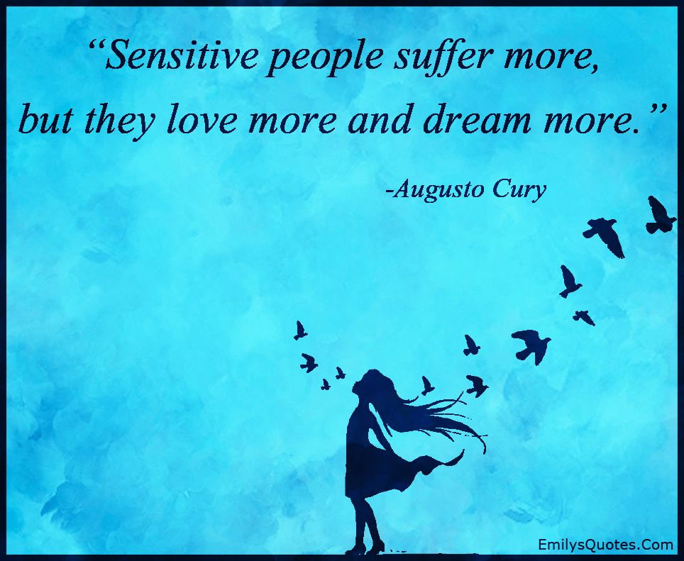 Sensitive people suffer more, but they love more and dream
