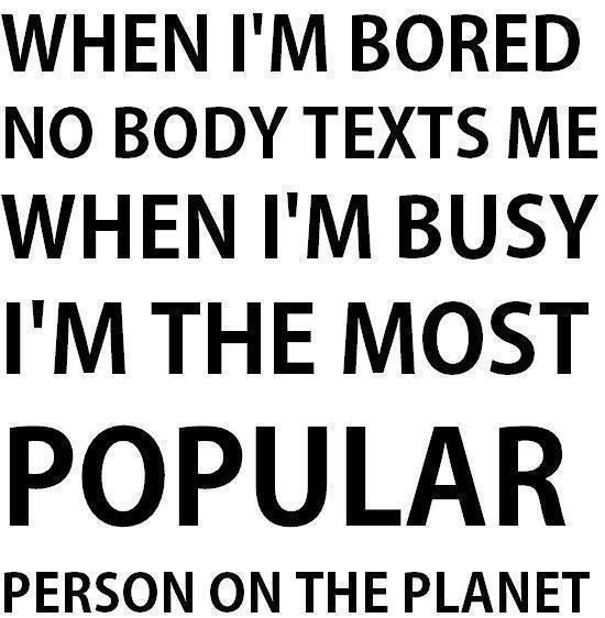When I M Bored Nobody Texts Me When I M Busy I M Busy I M The Most Popular Person On The Planet Bored Quotes Quotes Silly Quotes