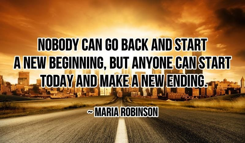 Nobody can go back and start a new beginning, but anyone can start today and make a new ending.