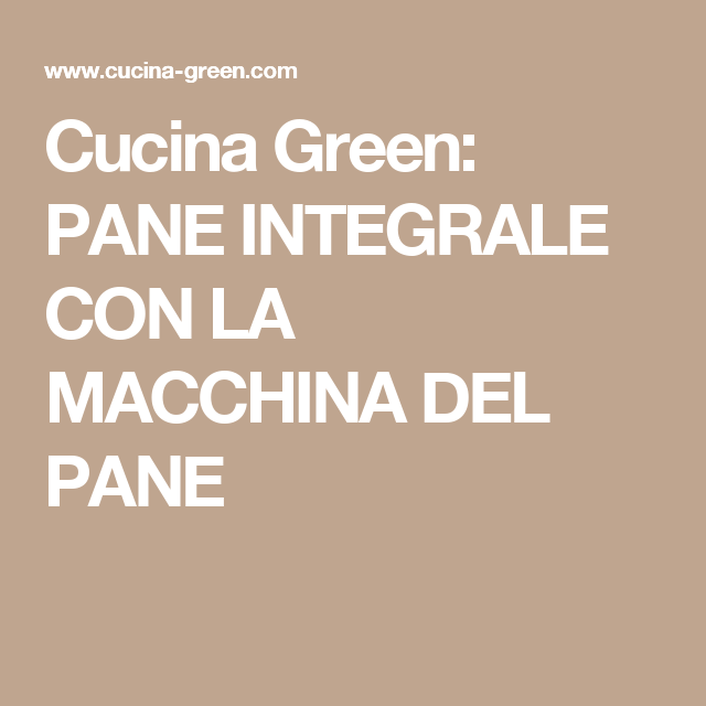 Cucina Green: PANE INTEGRALE CON LA MACCHINA DEL PANE