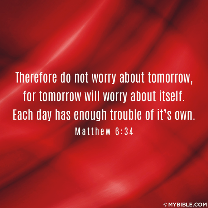 """Matthew 6:34 (ESV)  34 """"Therefore do not be anxious about tomorrow, for tomorrow will be anxious for itself. Sufficient for the day is its own trouble."""