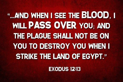 Image result for The blood will be a sign for you on the houses where you are; and when I see the blood, I will pass over you. Exodus 12 vs 13.