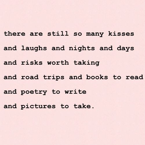 ♥ there are still so many kisses ..and laughs and nights and days ..and risks worth taking ..and road trips and books to read ..and poetry to write and pictures to take ♥
