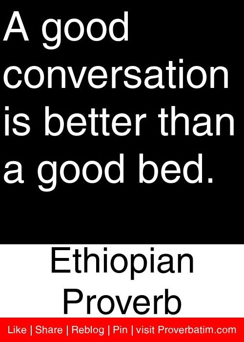 A Good Conversation Is Better Than A Good Bed Ethiopian Proverb