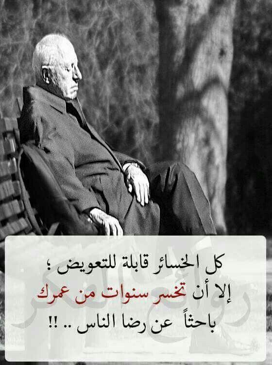 كل الخسائر قابلة للتعويض إلا أن تخسر سنوات من عمرك باحثا عن رضا الناس Quotations Arabic Love Quotes Best Quotes