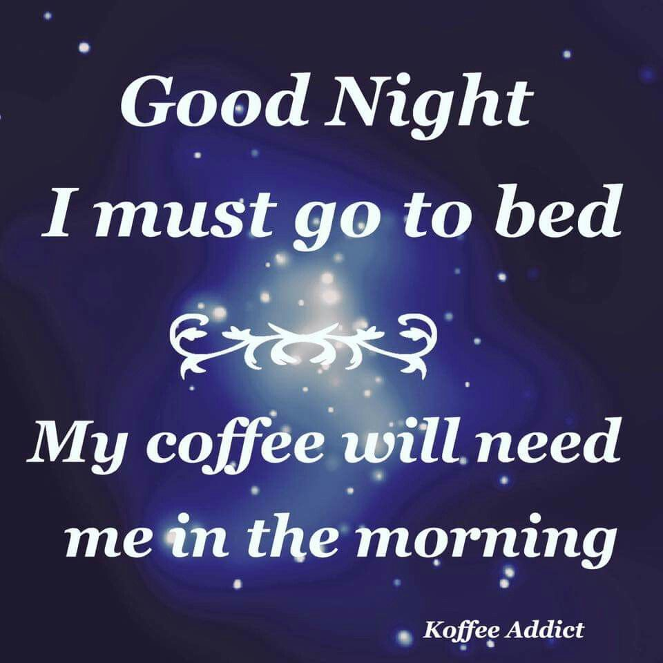 Good Night I Must Go To Bed My Coffee Will Need Me In The Morning Coffee Jokes Night Coffee Coffee Words