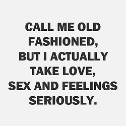 #Love #Relationship Call me old fashioned, but I actually take love, sex, and feelings seriously.