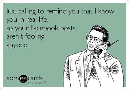 Just Calling To Remind You That I Know You In Real Life So Your Facebook Posts Aren T Fooling Anyone Funny Quotes Daily Funny Make Me Laugh