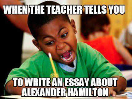 Meme Creator When The Teacher Tells You To Write An Essay About Alexander Hamilton Meme Generator At Memecreator Org School Memes School Humor Funny Kids