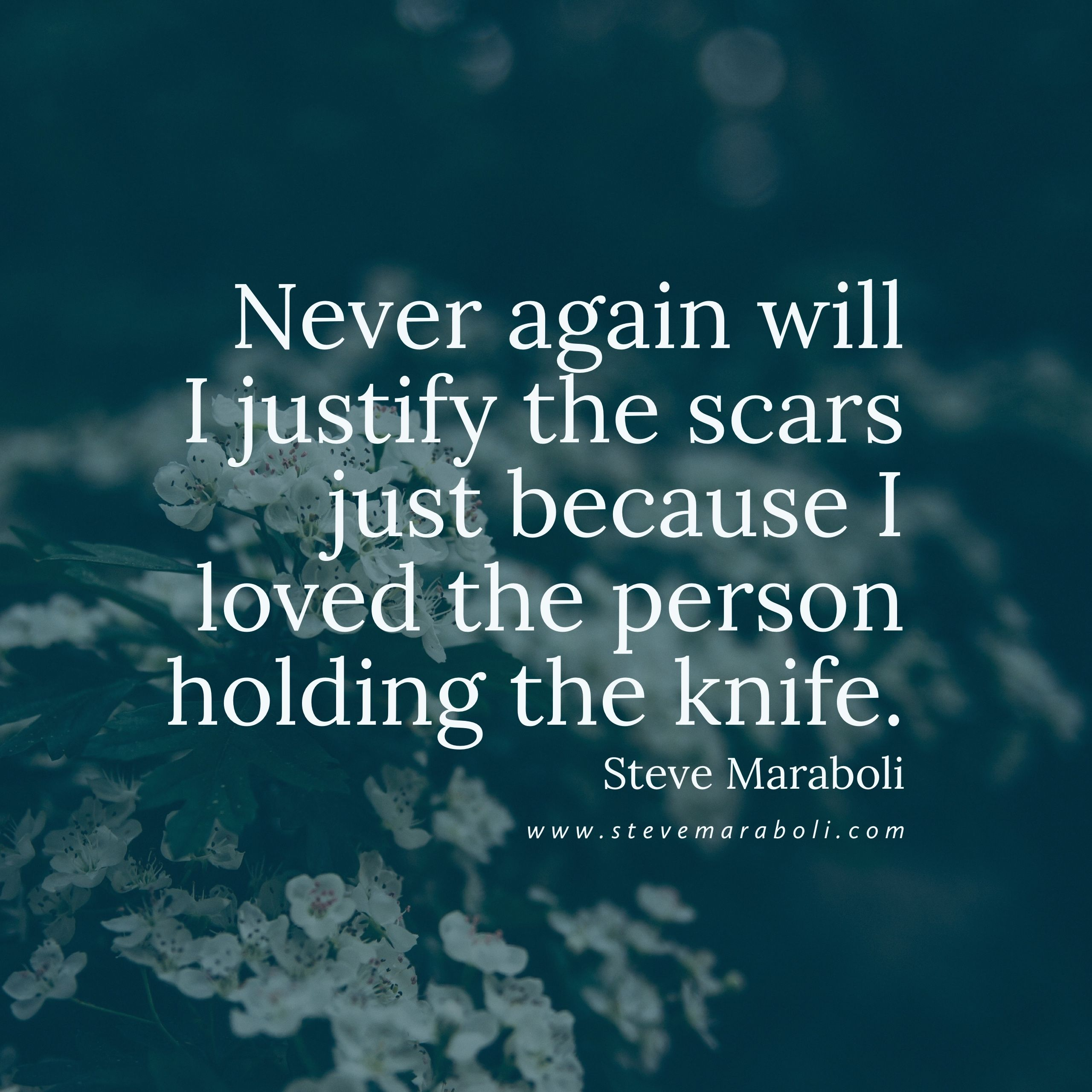 Never again will I justify the scars just because I loved the person holding the knife