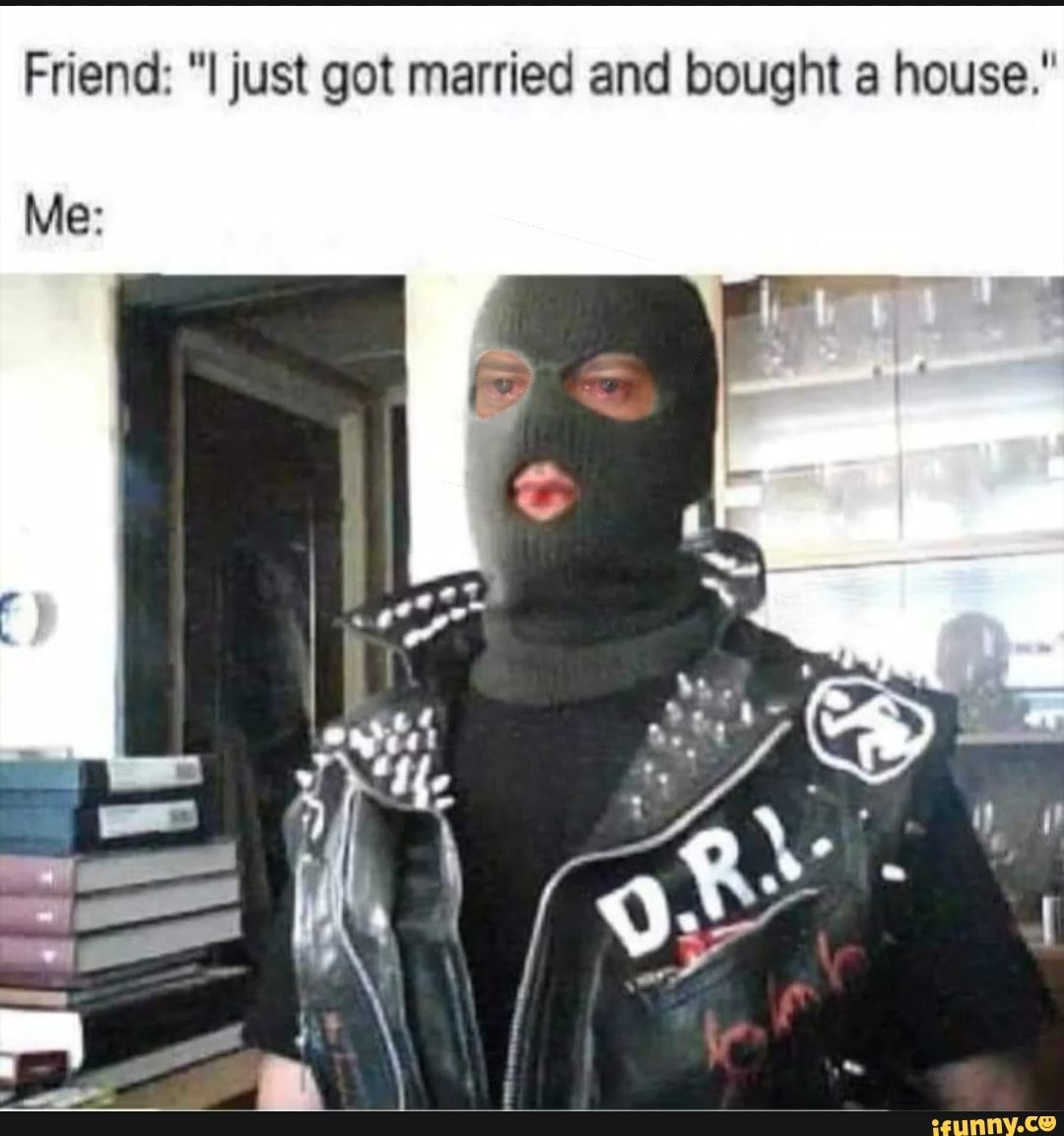 Friend I Just Got Married And Bought A House Me Ifunny Got Married Memes Funny Games