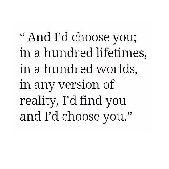 I'd choose you. Anywhere, any place, any lifetime. I'd find you somehow and I would choose you. Every time.