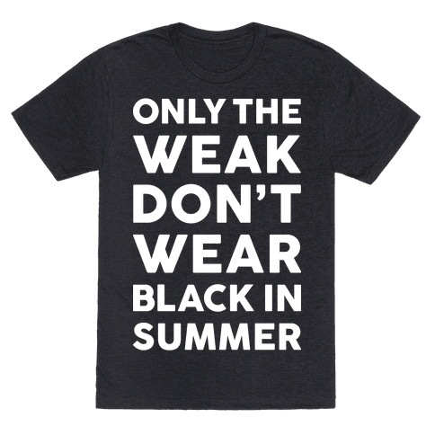 Only The Weak Don't Wear Black In Summer T-Shirts | LookHUMAN