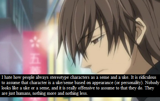 Odio come le persone stereotipano i personaggi come seme e uke. è ridicolo supporre che un personaggio sia uke-seme basandosi sull'aspetto (o la personalità). Nessuno sembra un uke o un seme, ed è davvero offensivo pensare che lo siano. Sono soltanto umani, né più né meno.