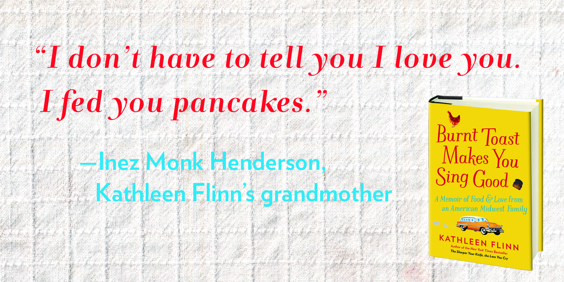 Words to live by from Kathleen Flinn's grandmother, via Burnt Toast Makes You Sing Good.