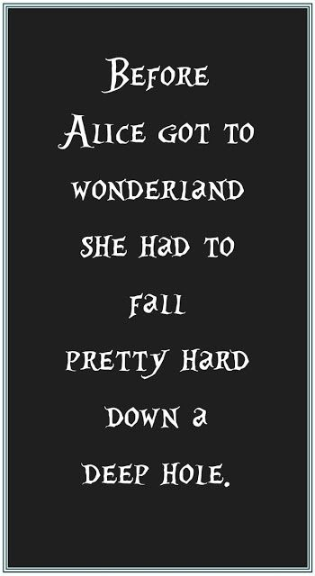 Before Allice got to wonderland she had to fall pretty hard down a deep hole.