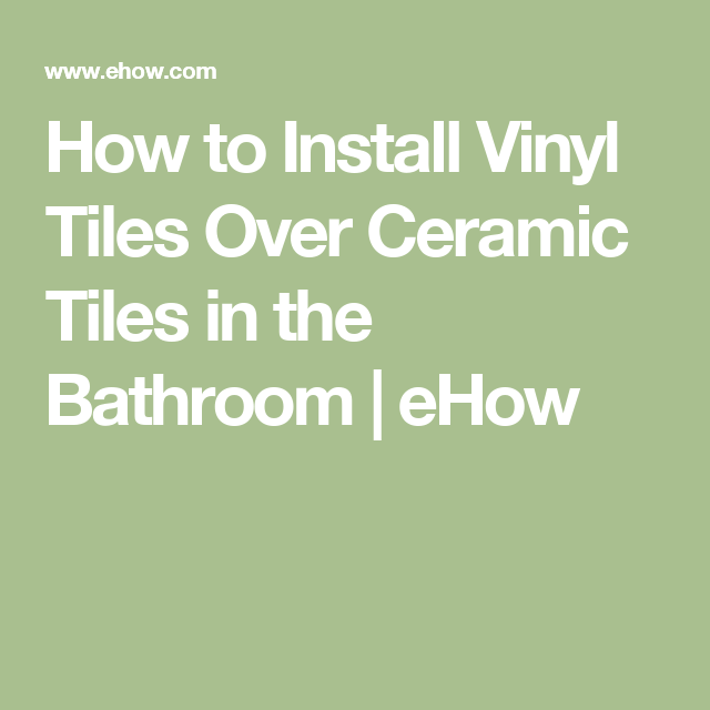 How To Install Vinyl Tiles Over Ceramic Tiles In The