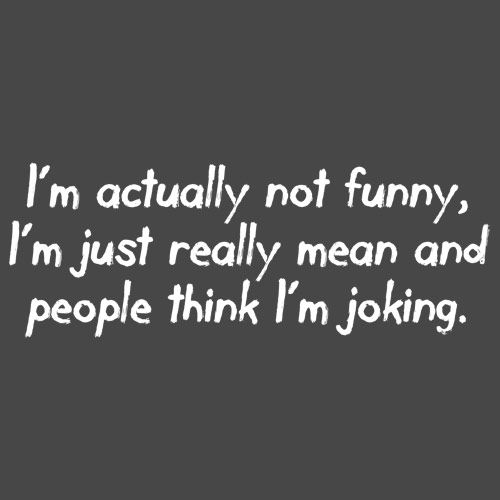 I M Actually Not Funny I M Just Really Mean And People Think I M Joking Funny Quotes Jokes Funny