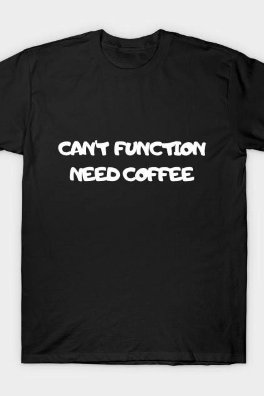 Can't function Need Coffee T-Shirt