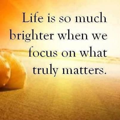 life is brighter when you focus on what really matters